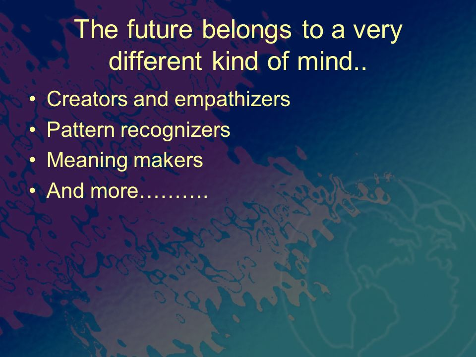The future belongs to a very different kind of mind..