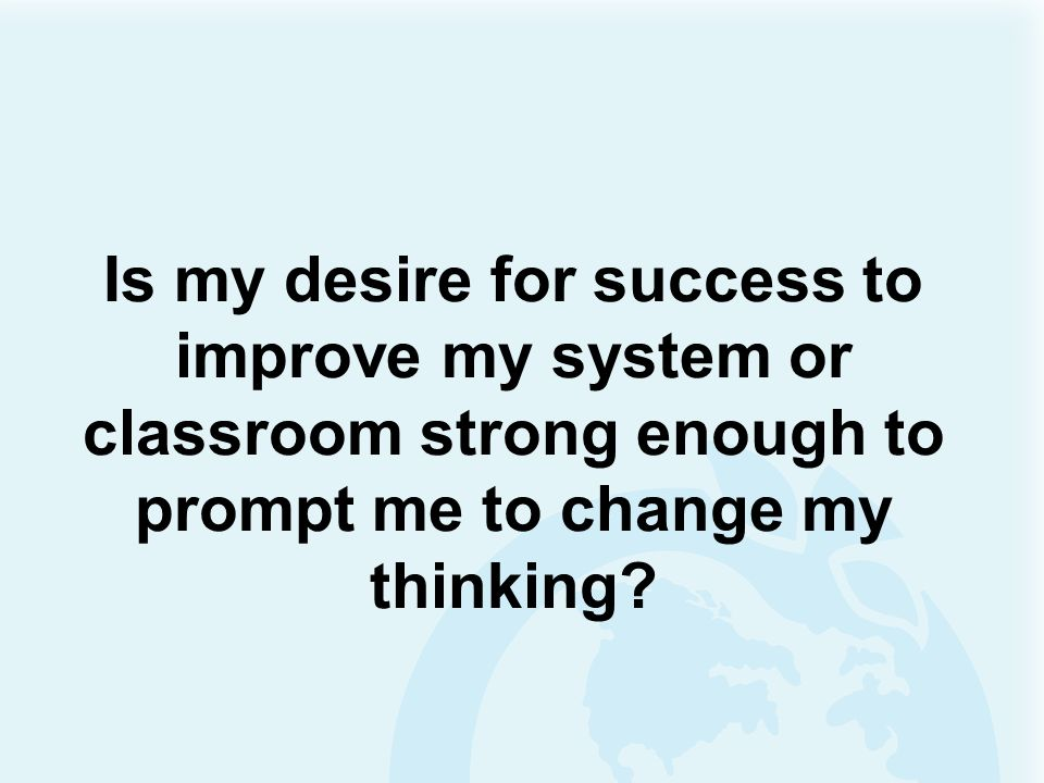 Is my desire for success to improve my system or classroom strong enough to prompt me to change my thinking
