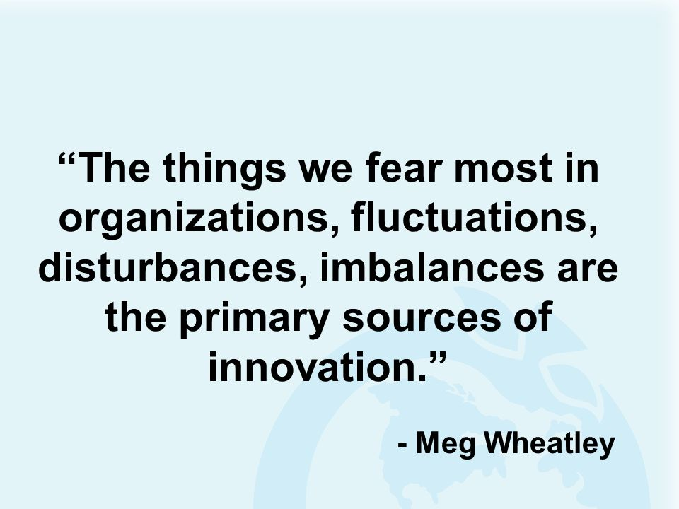 The things we fear most in organizations, fluctuations, disturbances, imbalances are the primary sources of innovation.
