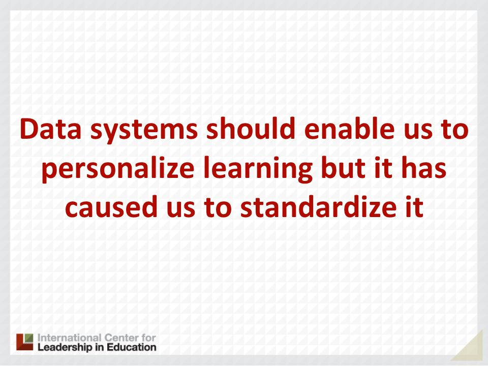 Data systems should enable us to personalize learning but it has caused us to standardize it