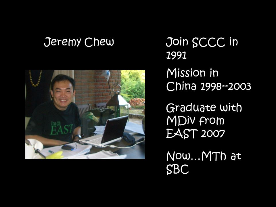 Join SCCC in 1991 Mission in China Graduate with MDiv from EAST 2007 Now…MTh at SBC Jeremy Chew