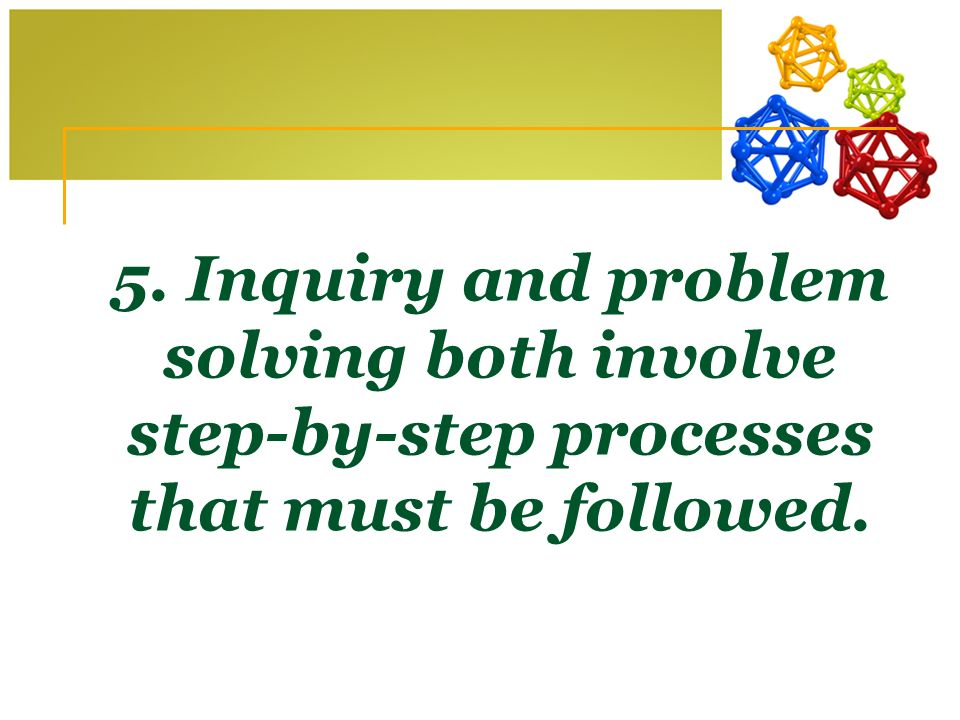 5. Inquiry and problem solving both involve step-by-step processes that must be followed.
