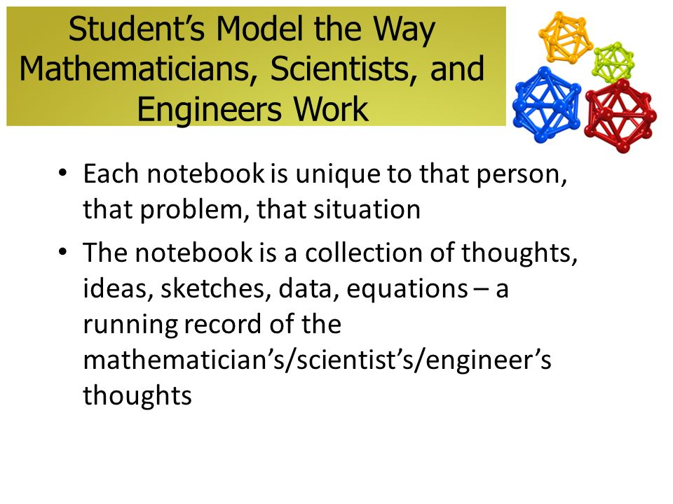 Students Model the Way Mathematicians, Scientists, and Engineers Work Each notebook is unique to that person, that problem, that situation The notebook is a collection of thoughts, ideas, sketches, data, equations – a running record of the mathematicians/scientists/engineers thoughts