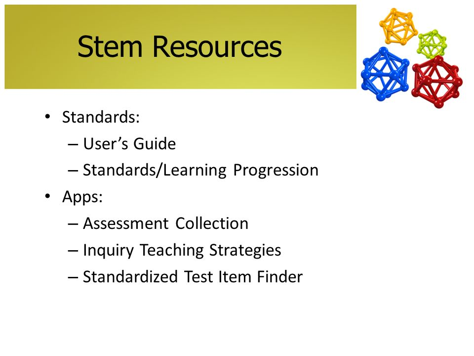 Stem Resources Standards: – Users Guide – Standards/Learning Progression Apps: – Assessment Collection – Inquiry Teaching Strategies – Standardized Test Item Finder