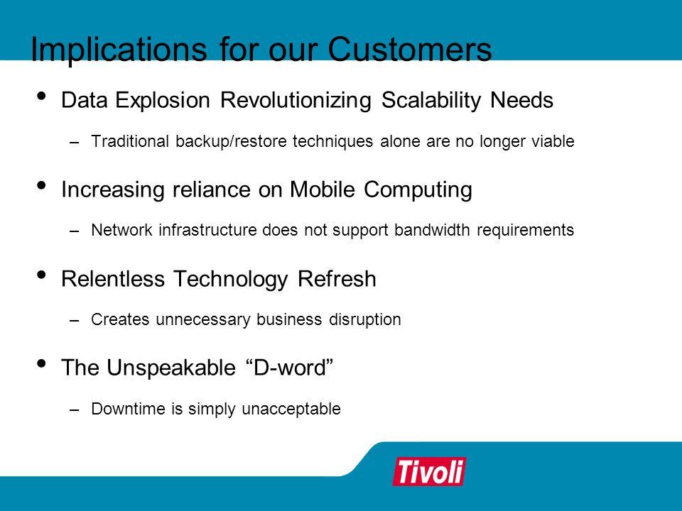Implications for our Customers Data Explosion Revolutionizing Scalability Needs –Traditional backup/restore techniques alone are no longer viable Increasing reliance on Mobile Computing –Network infrastructure does not support bandwidth requirements Relentless Technology Refresh –Creates unnecessary business disruption The Unspeakable D-word –Downtime is simply unacceptable