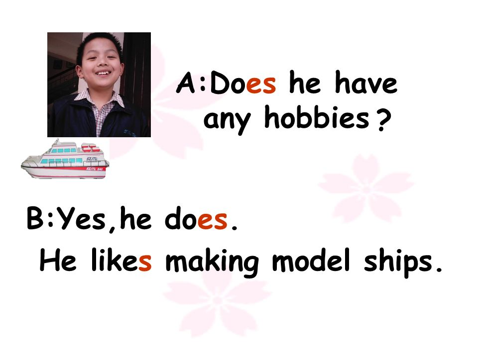 A:Does he have any hobbies B:Yes,he does. He likes making model ships.