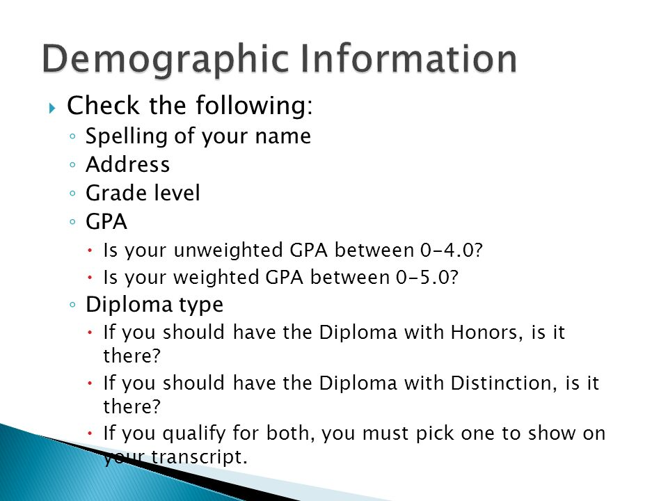 Check the following: Spelling of your name Address Grade level GPA Is your unweighted GPA between