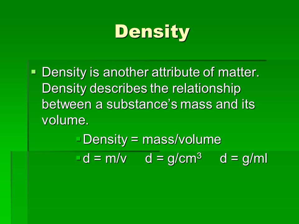 Density Density is another attribute of matter.