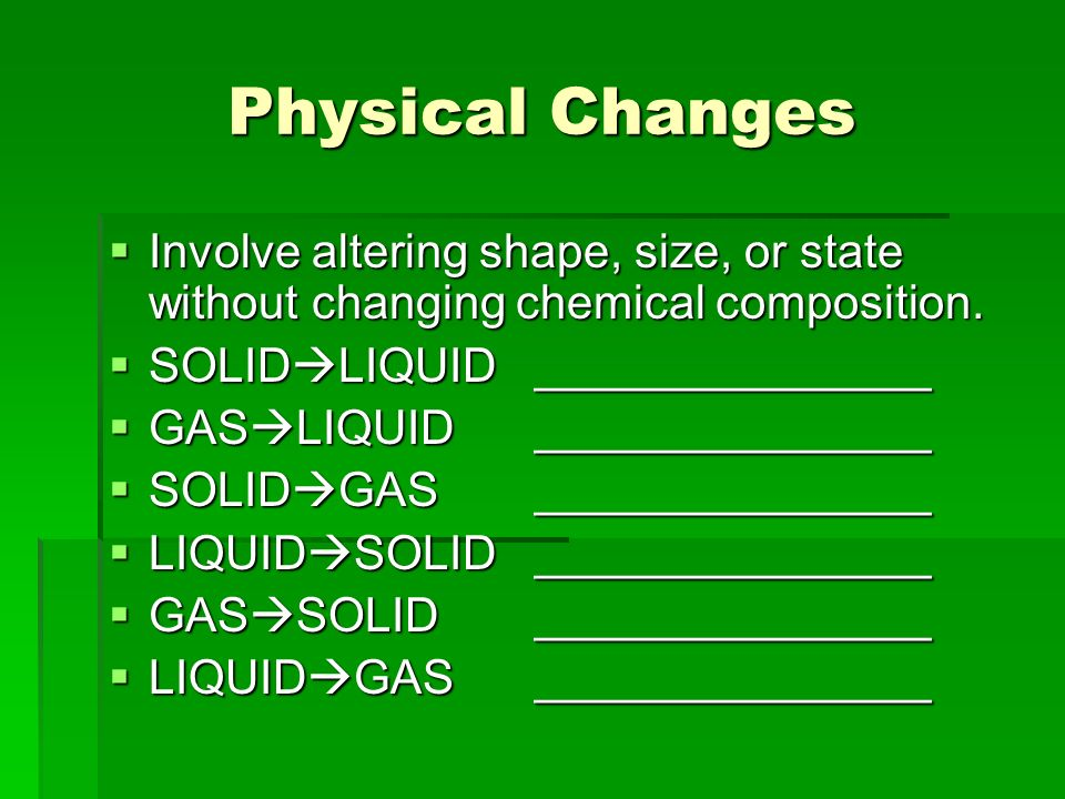 Physical Changes Involve altering shape, size, or state without changing chemical composition.