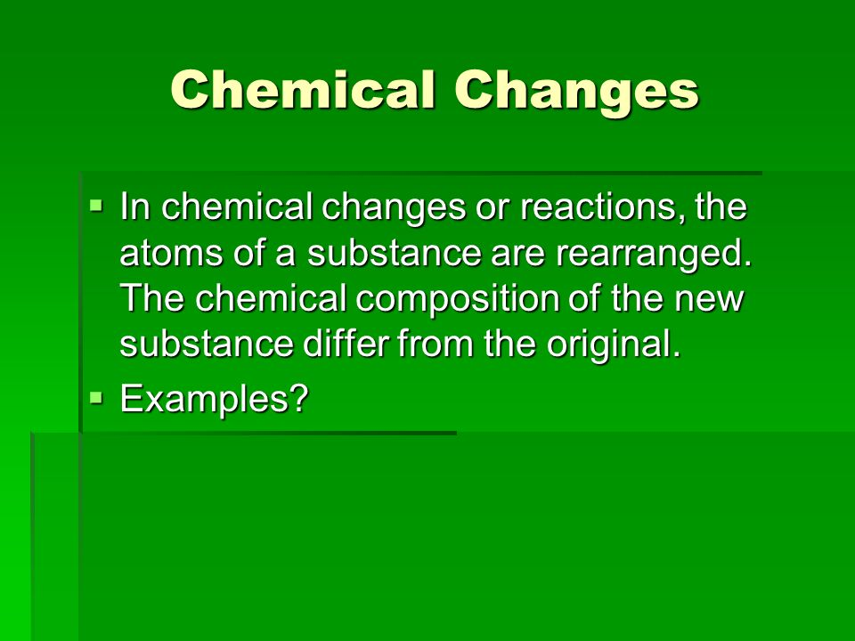 Chemical Changes In chemical changes or reactions, the atoms of a substance are rearranged.