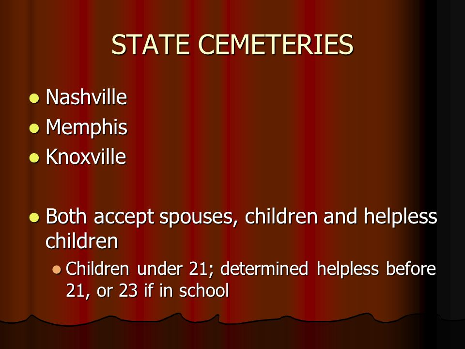 STATE CEMETERIES Nashville Nashville Memphis Memphis Knoxville Knoxville Both accept spouses, children and helpless children Both accept spouses, children and helpless children Children under 21; determined helpless before 21, or 23 if in school Children under 21; determined helpless before 21, or 23 if in school