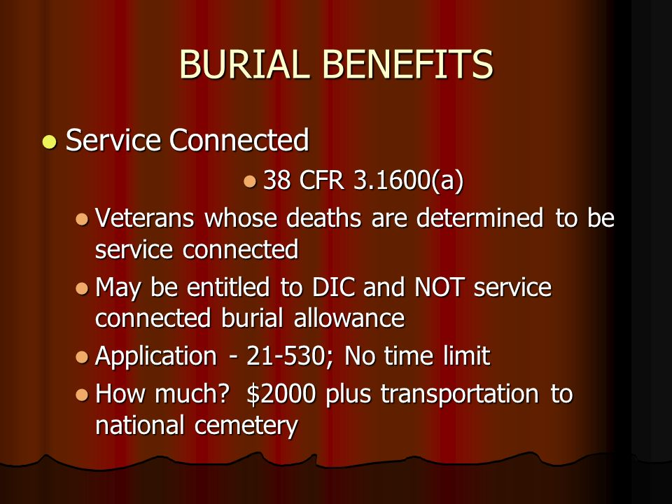 BURIAL BENEFITS Service Connected Service Connected 38 CFR (a) 38 CFR (a) Veterans whose deaths are determined to be service connected Veterans whose deaths are determined to be service connected May be entitled to DIC and NOT service connected burial allowance May be entitled to DIC and NOT service connected burial allowance Application ; No time limit Application ; No time limit How much.