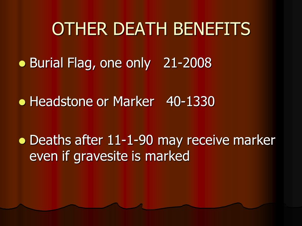 OTHER DEATH BENEFITS Burial Flag, one only Burial Flag, one only Headstone or Marker Headstone or Marker Deaths after may receive marker even if gravesite is marked Deaths after may receive marker even if gravesite is marked