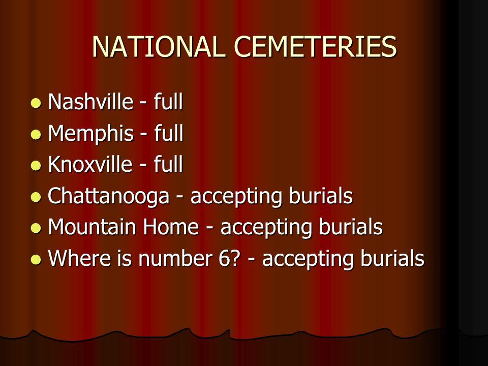 NATIONAL CEMETERIES Nashville - full Nashville - full Memphis - full Memphis - full Knoxville - full Knoxville - full Chattanooga - accepting burials Chattanooga - accepting burials Mountain Home - accepting burials Mountain Home - accepting burials Where is number 6.