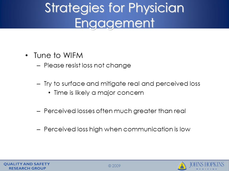 © 2009 Strategies for Physician Engagement Tune to WIFM – Please resist loss not change – Try to surface and mitigate real and perceived loss Time is likely a major concern – Perceived losses often much greater than real – Perceived loss high when communication is low