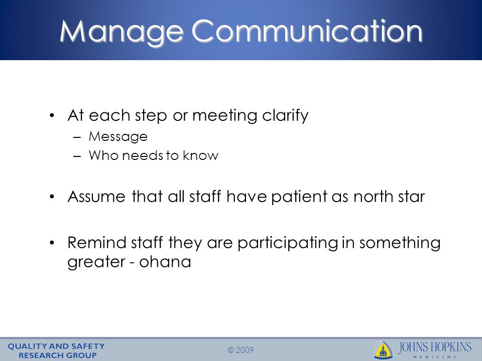 © 2009 Manage Communication At each step or meeting clarify – Message – Who needs to know Assume that all staff have patient as north star Remind staff they are participating in something greater - ohana