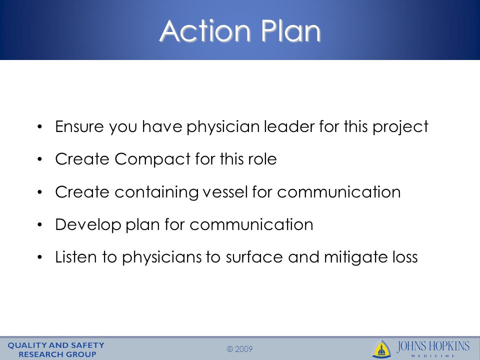 © 2009 Action Plan Ensure you have physician leader for this project Create Compact for this role Create containing vessel for communication Develop plan for communication Listen to physicians to surface and mitigate loss