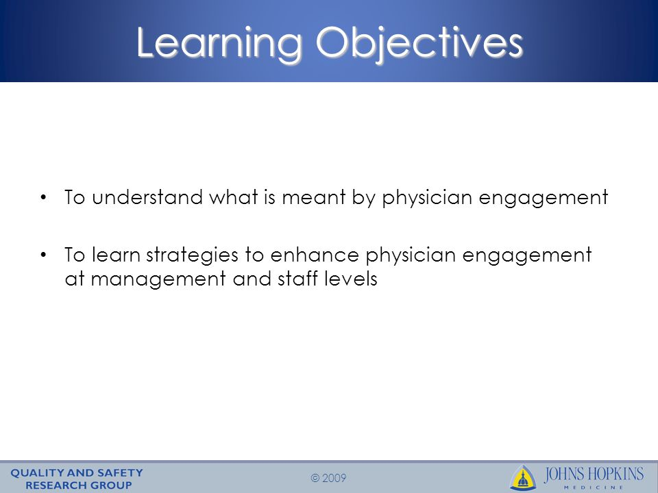 © 2009 Learning Objectives To understand what is meant by physician engagement To learn strategies to enhance physician engagement at management and staff levels