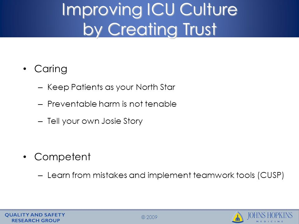 © 2009 Improving ICU Culture by Creating Trust Caring – Keep Patients as your North Star – Preventable harm is not tenable – Tell your own Josie Story Competent – Learn from mistakes and implement teamwork tools (CUSP)