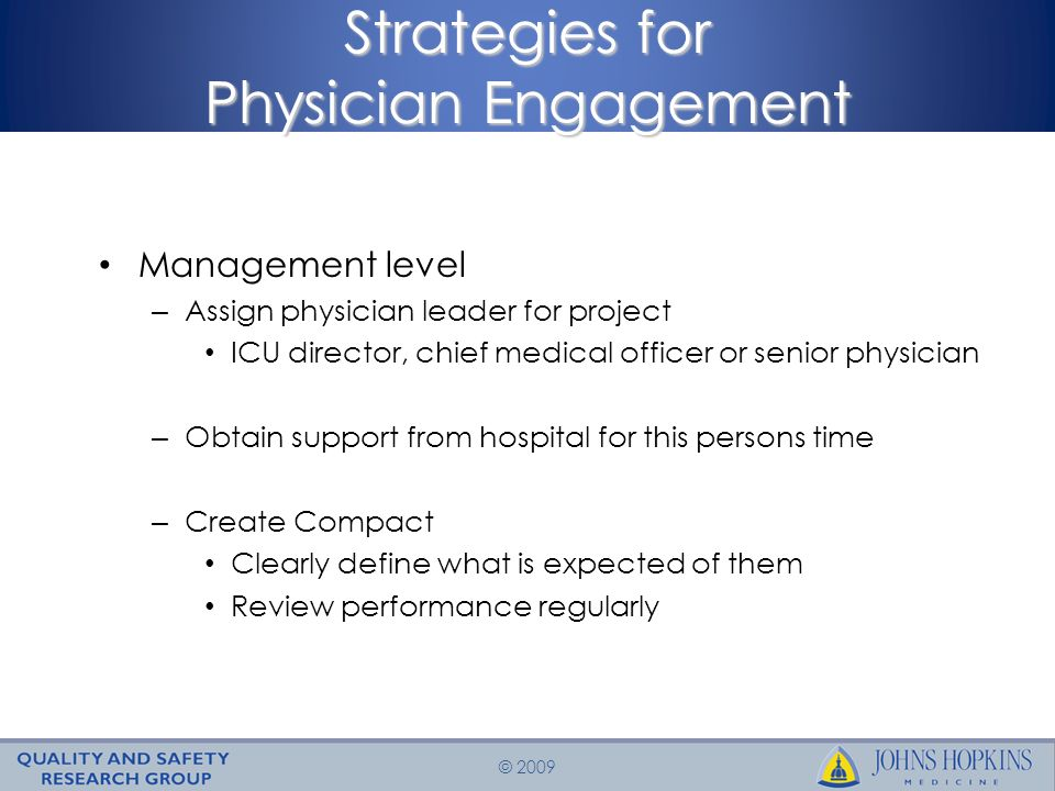 © 2009 Strategies for Physician Engagement Management level – Assign physician leader for project ICU director, chief medical officer or senior physician – Obtain support from hospital for this persons time – Create Compact Clearly define what is expected of them Review performance regularly