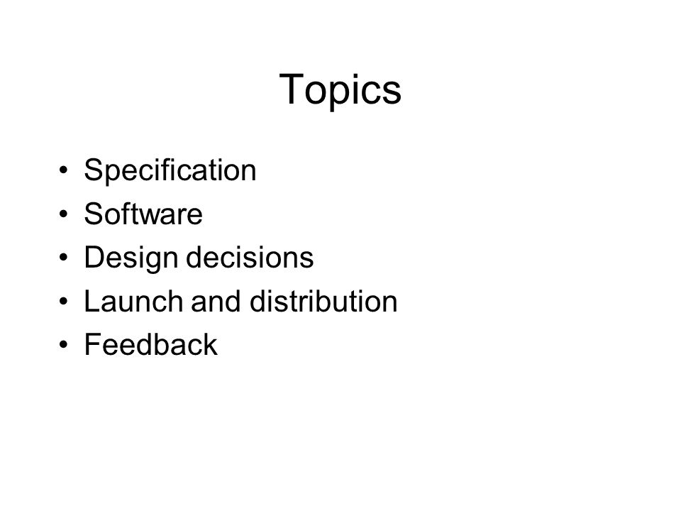 Topics Specification Software Design decisions Launch and distribution Feedback
