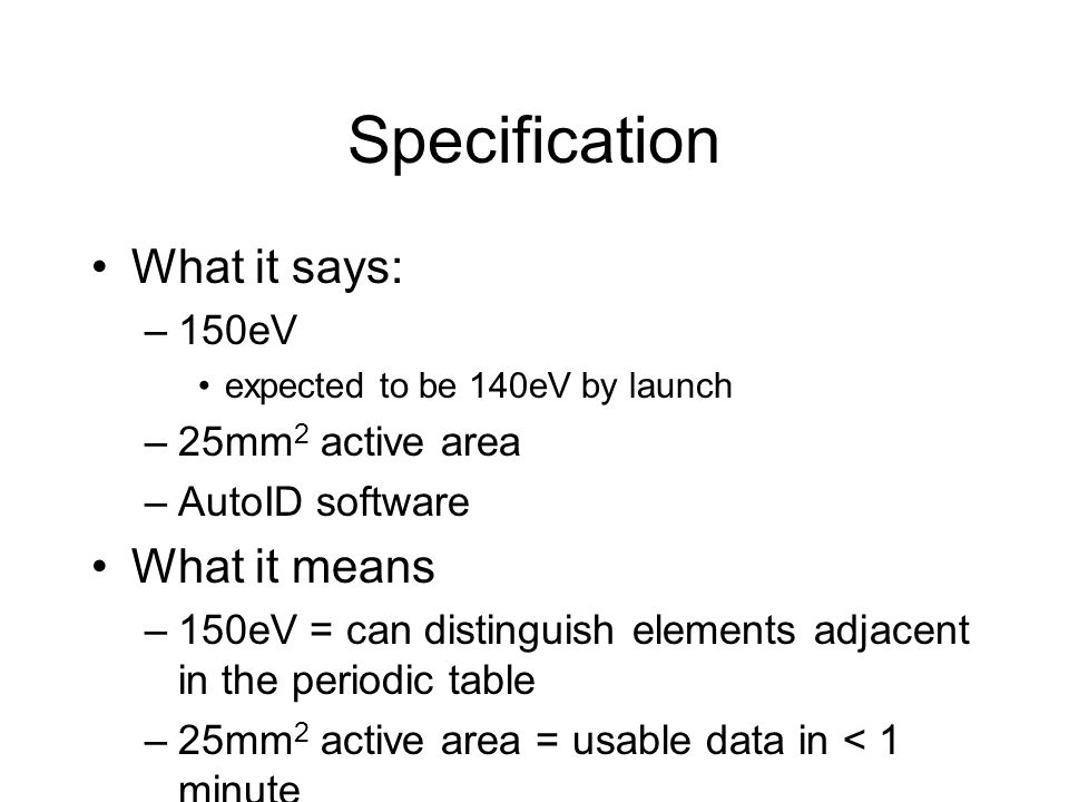 Specification What it says: –150eV expected to be 140eV by launch –25mm 2 active area –AutoID software What it means –150eV = can distinguish elements adjacent in the periodic table –25mm 2 active area = usable data in < 1 minute –AutoID software = user needs no training to identify elements present