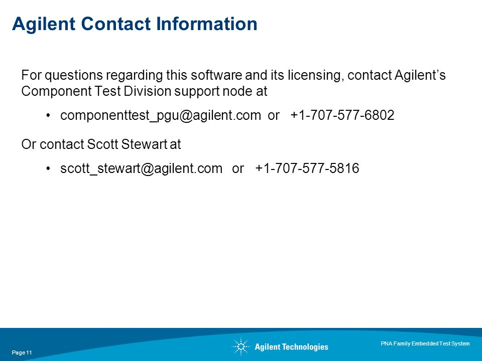 Page 11 PNA Family Embedded Test System Agilent Contact Information For questions regarding this software and its licensing, contact Agilents Component Test Division support node at componenttest_pgu@agilent.com or +1-707-577-6802 Or contact Scott Stewart at scott_stewart@agilent.com or +1-707-577-5816