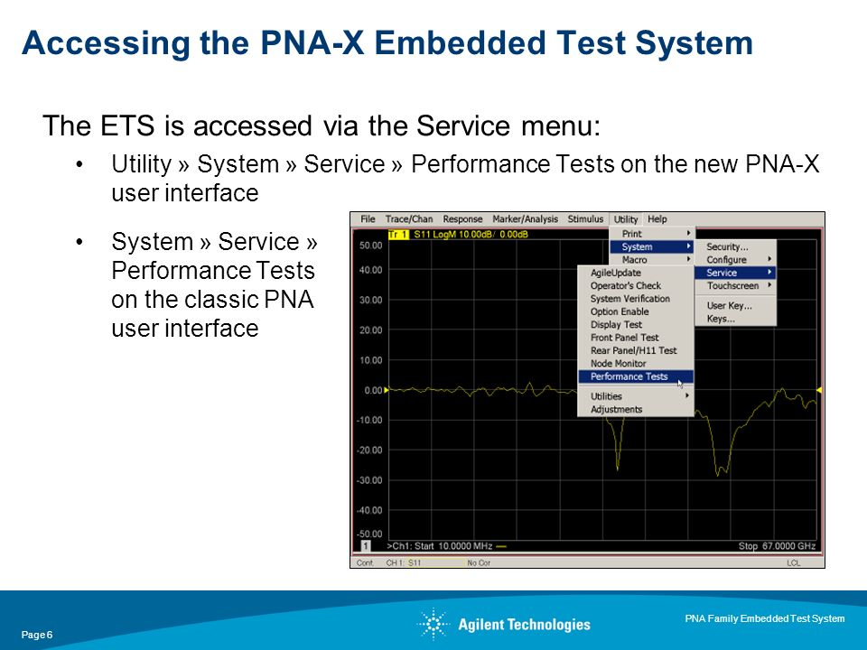 Page 6 PNA Family Embedded Test System The ETS is accessed via the Service menu: Utility » System » Service » Performance Tests on the new PNA-X user interface System » Service » Performance Tests on the classic PNA user interface Accessing the PNA-X Embedded Test System