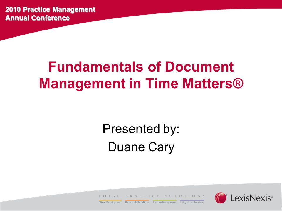 2010 Practice Management Annual Conference Fundamentals of Document Management in Time Matters® Presented by: Duane Cary