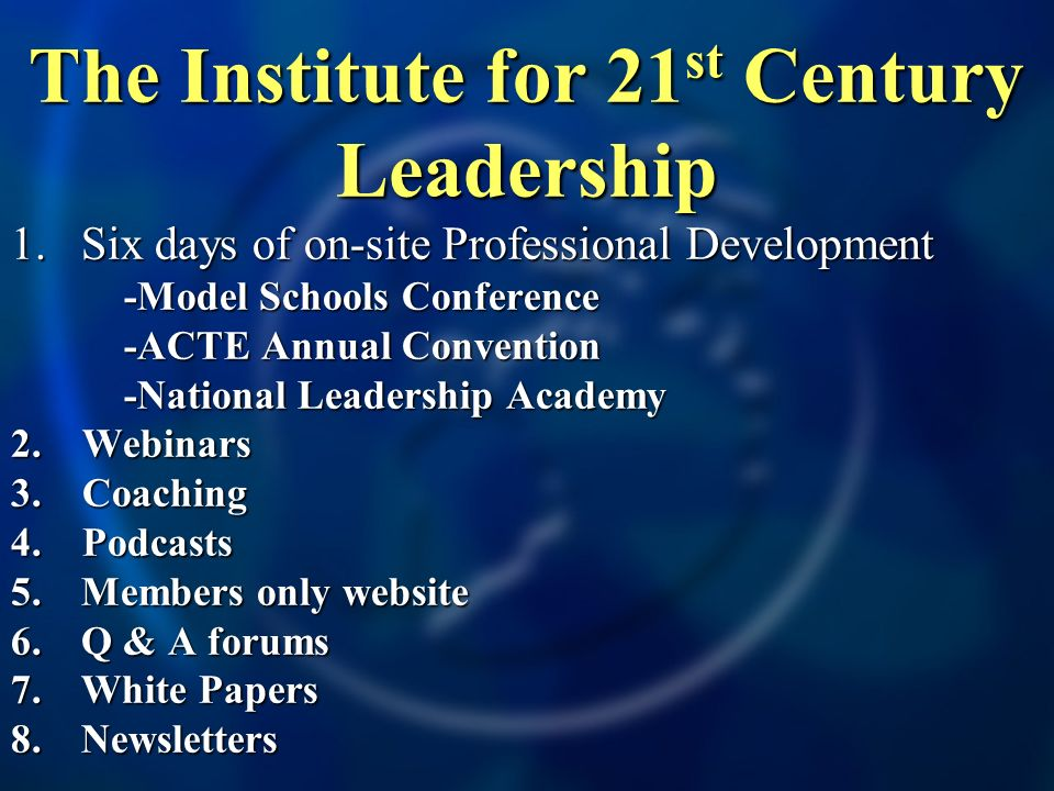 The Institute for 21 st Century Leadership 1.Six days of on-site Professional Development -Model Schools Conference -Model Schools Conference -ACTE Annual Convention -ACTE Annual Convention -National Leadership Academy -National Leadership Academy 2.