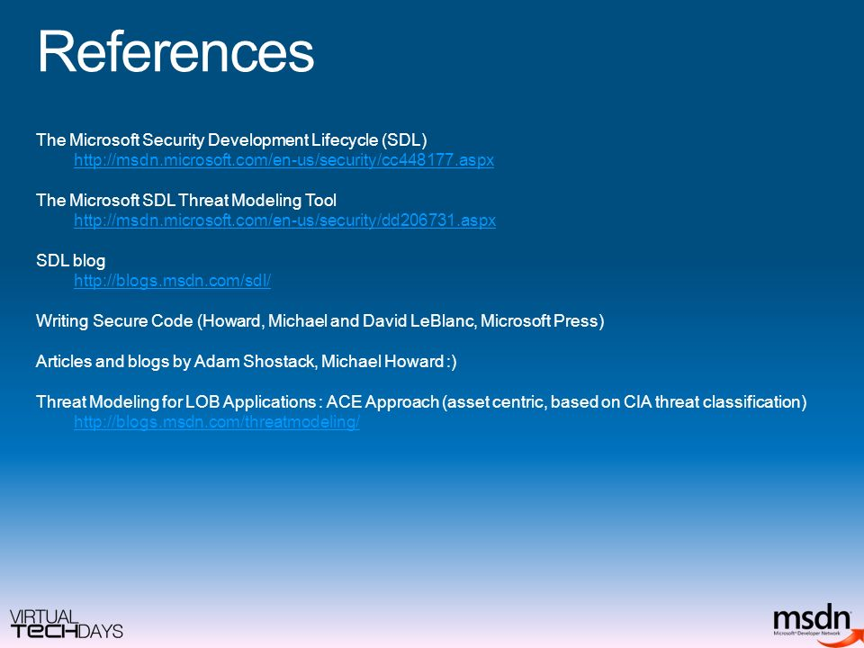 References The Microsoft Security Development Lifecycle (SDL)   The Microsoft SDL Threat Modeling Tool   SDL blog   Writing Secure Code (Howard, Michael and David LeBlanc, Microsoft Press) Articles and blogs by Adam Shostack, Michael Howard :) Threat Modeling for LOB Applications : ACE Approach (asset centric, based on CIA threat classification)