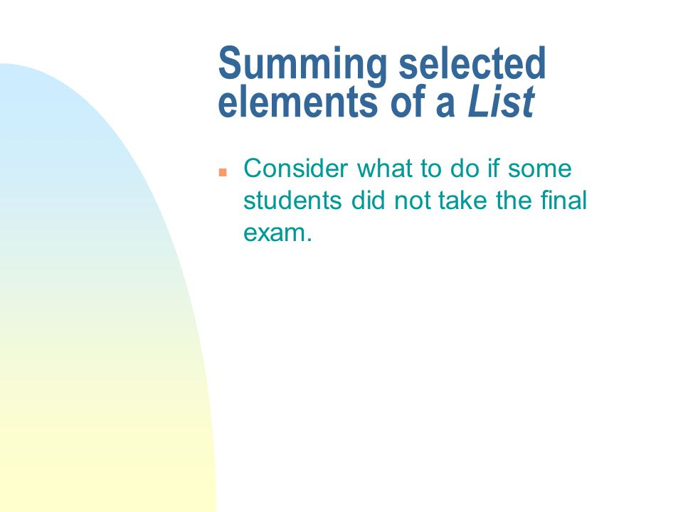 Summing selected elements of a List n Consider what to do if some students did not take the final exam.