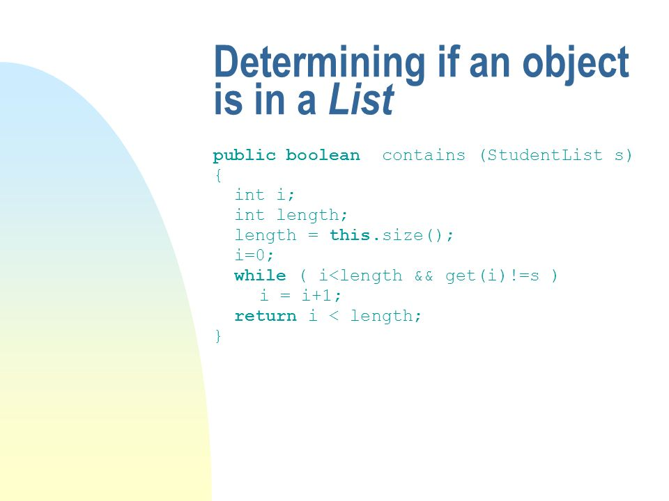 Determining if an object is in a List public boolean contains (StudentList s) { int i; int length; length = this.size(); i=0; while ( i<length && get(i)!=s ) i = i+1; return i < length; }