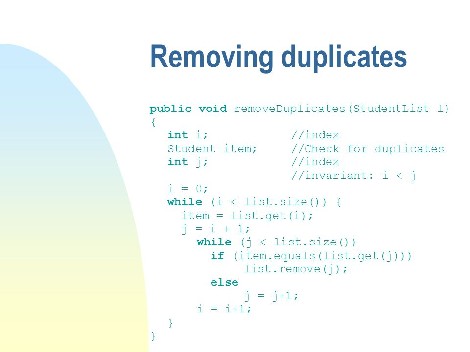 Removing duplicates public void removeDuplicates(StudentList l) { int i;//index Student item;//Check for duplicates int j;//index //invariant: i < j i = 0; while (i < list.size()) { item = list.get(i); j = i + 1; while (j < list.size()) if (item.equals(list.get(j))) list.remove(j); else j = j+1; i = i+1; }