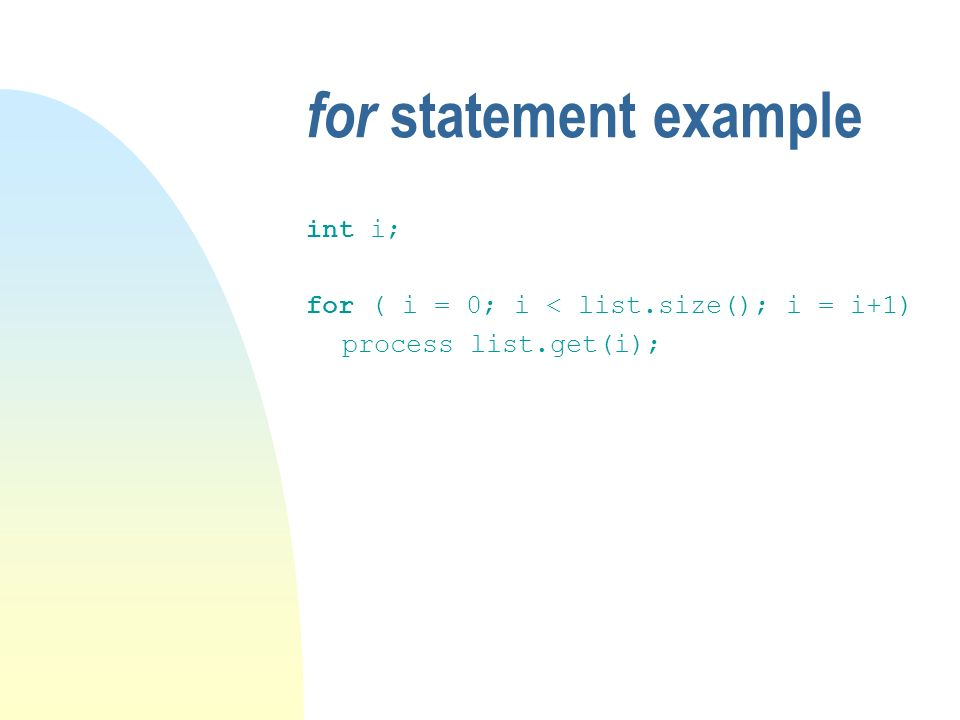 for statement example int i; for ( i = 0; i < list.size(); i = i+1) process list.get(i);