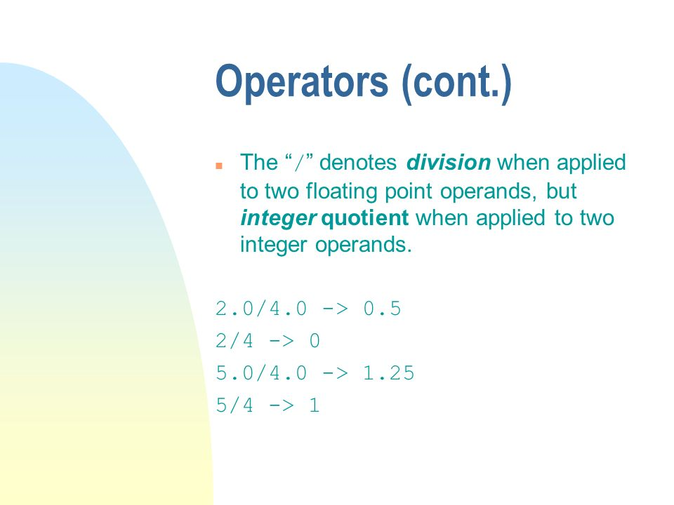 Operators (cont.) The / denotes division when applied to two floating point operands, but integer quotient when applied to two integer operands.