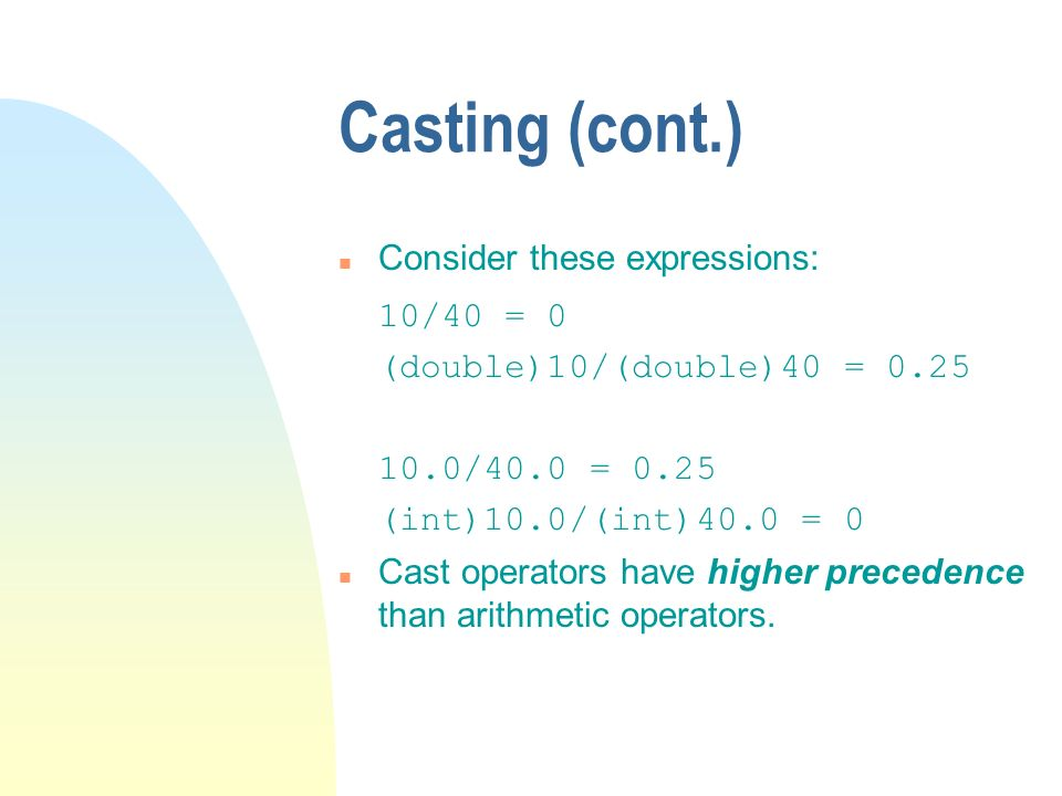 Casting (cont.) n Consider these expressions: 10/40 = 0 (double)10/(double)40 = 0.25 10.0/40.0 = 0.25 (int)10.0/(int)40.0 = 0 n Cast operators have higher precedence than arithmetic operators.