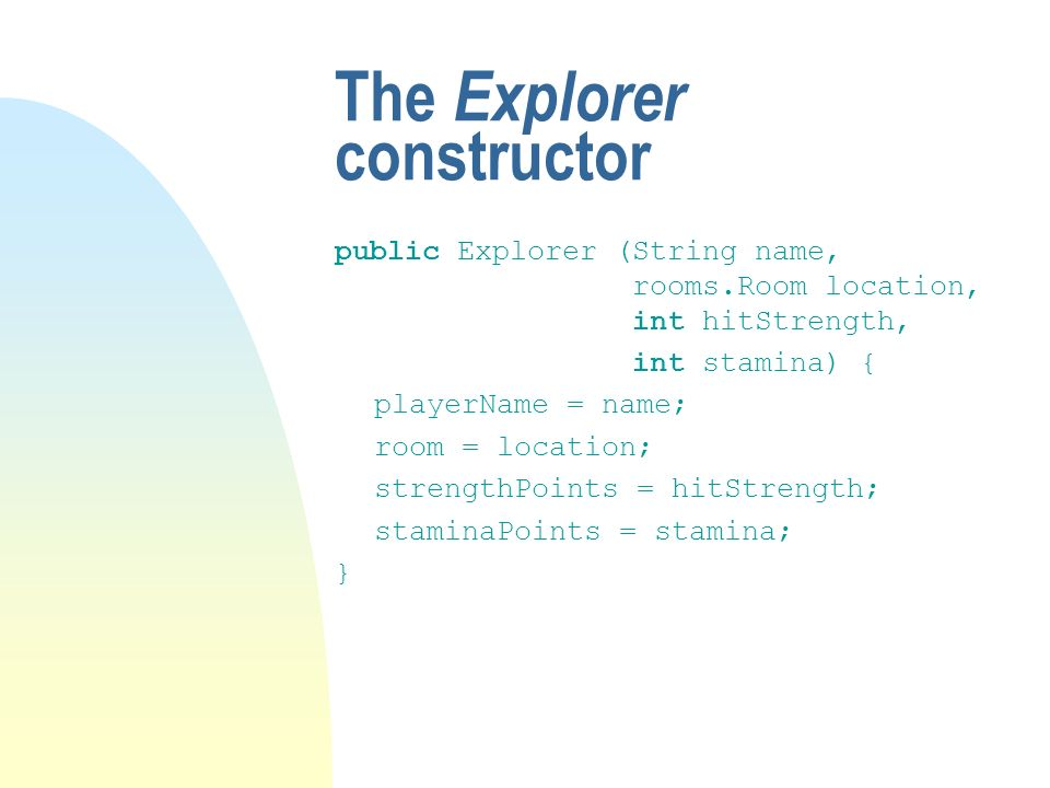 The Explorer constructor public Explorer (String name, rooms.Room location, int hitStrength, int stamina) { playerName = name; room = location; strengthPoints = hitStrength; staminaPoints = stamina; }