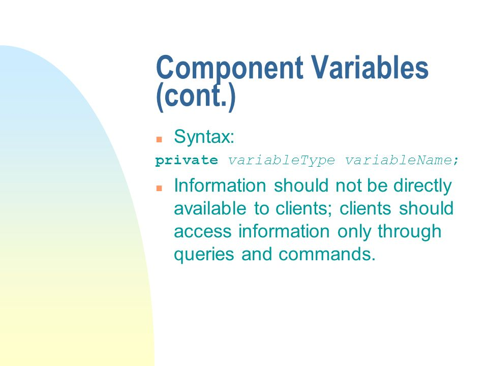 Component Variables (cont.) n Syntax: private variableType variableName; n Information should not be directly available to clients; clients should access information only through queries and commands.