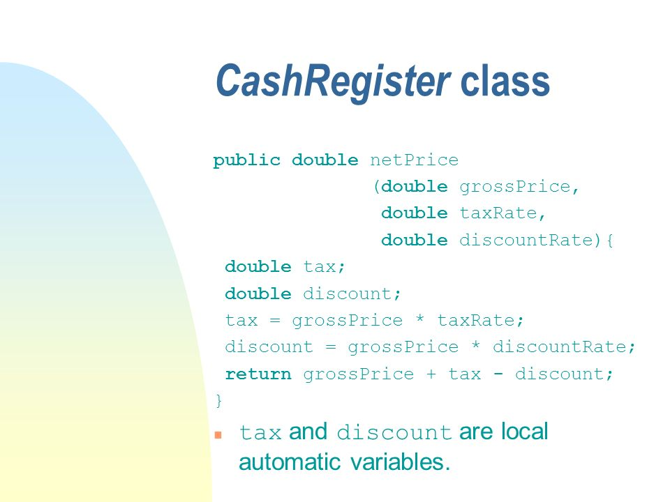 CashRegister class public double netPrice (double grossPrice, double taxRate, double discountRate){ double tax; double discount; tax = grossPrice * taxRate; discount = grossPrice * discountRate; return grossPrice + tax - discount; } tax and discount are local automatic variables.