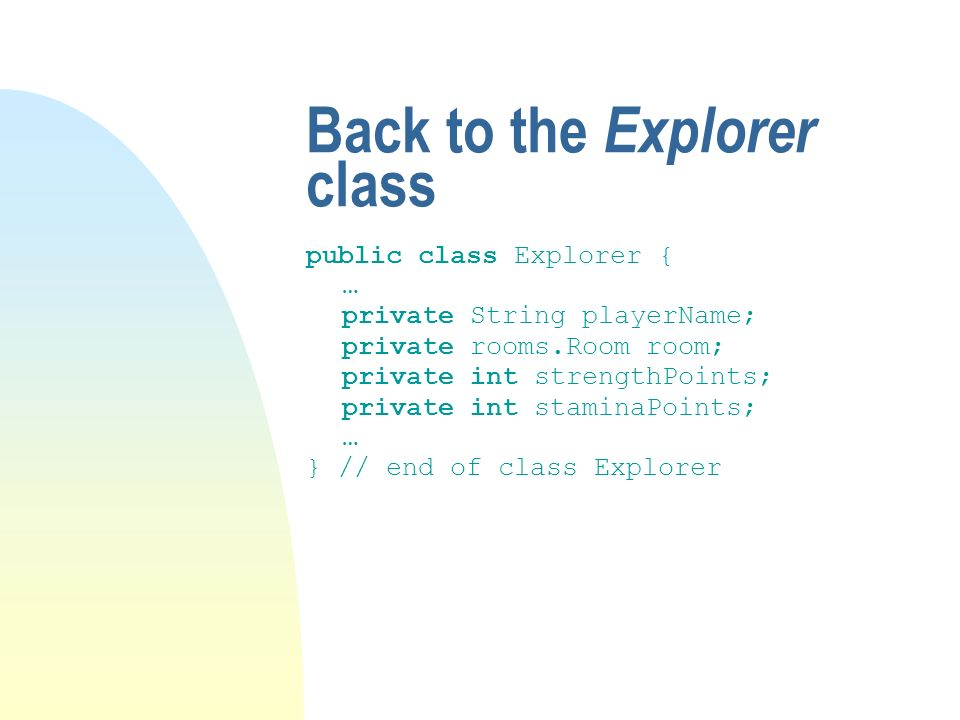Back to the Explorer class public class Explorer { … private String playerName; private rooms.Room room; private int strengthPoints; private int staminaPoints; … } // end of class Explorer