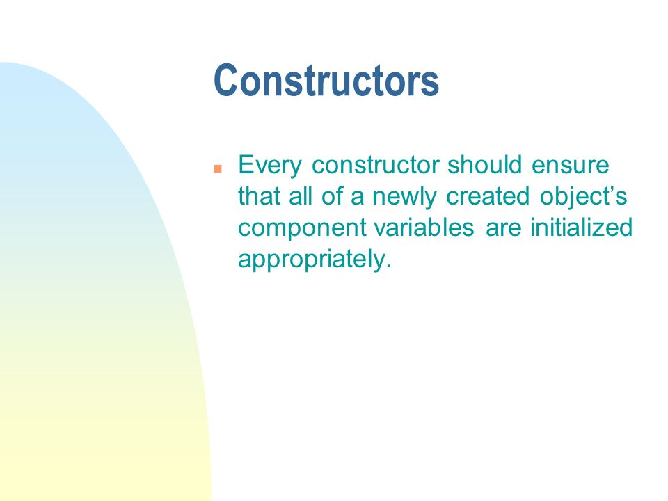 Constructors n Every constructor should ensure that all of a newly created objects component variables are initialized appropriately.