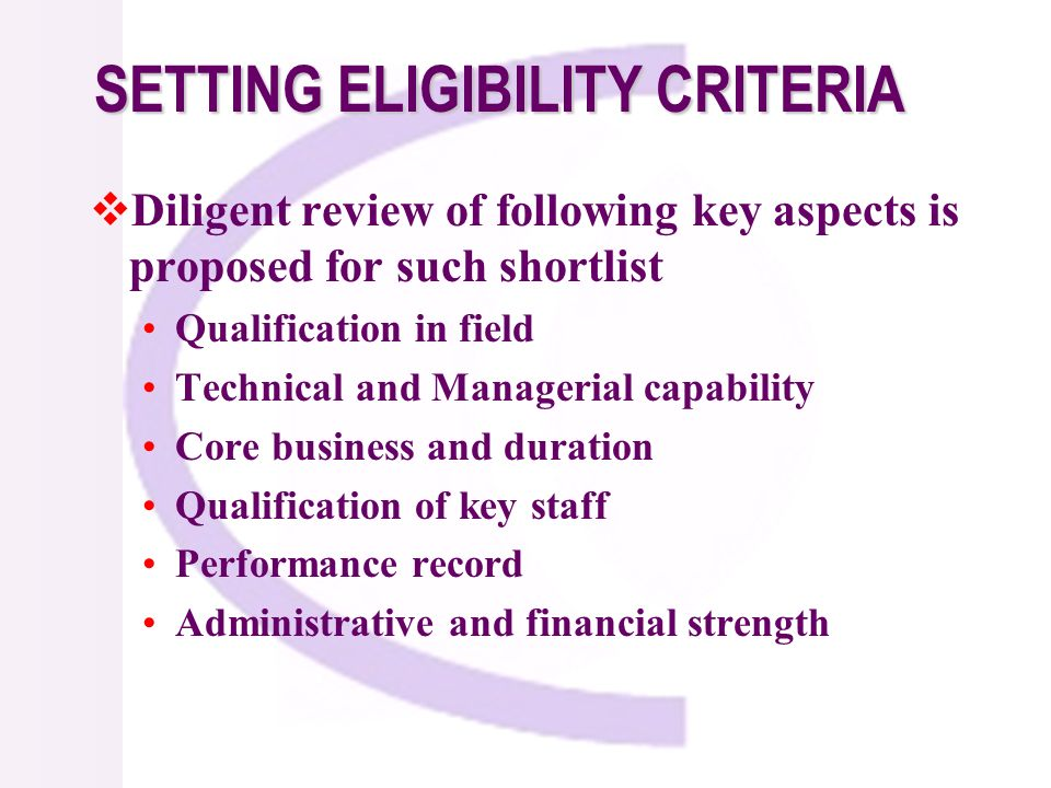 Diligent review of following key aspects is proposed for such shortlist Qualification in field Technical and Managerial capability Core business and duration Qualification of key staff Performance record Administrative and financial strength SETTING ELIGIBILITY CRITERIA