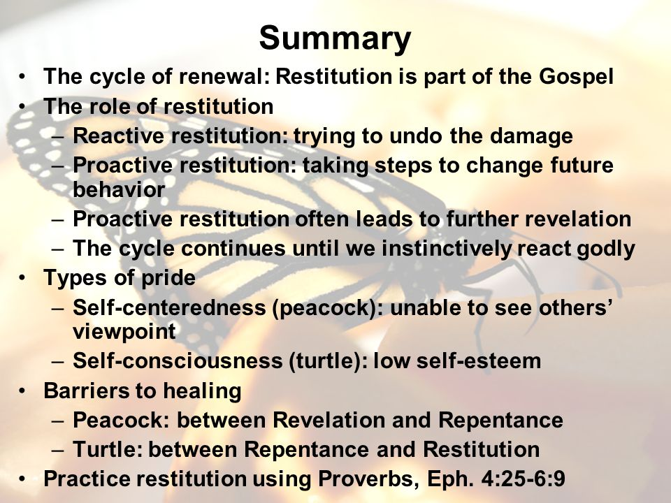 Summary The cycle of renewal: Restitution is part of the Gospel The role of restitution –Reactive restitution: trying to undo the damage –Proactive restitution: taking steps to change future behavior –Proactive restitution often leads to further revelation –The cycle continues until we instinctively react godly Types of pride –Self-centeredness (peacock): unable to see others viewpoint –Self-consciousness (turtle): low self-esteem Barriers to healing –Peacock: between Revelation and Repentance –Turtle: between Repentance and Restitution Practice restitution using Proverbs, Eph.