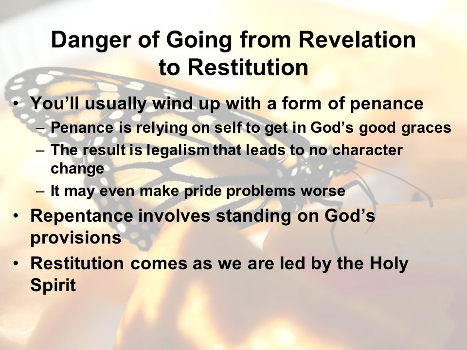 Danger of Going from Revelation to Restitution Youll usually wind up with a form of penance –Penance is relying on self to get in Gods good graces –The result is legalism that leads to no character change –It may even make pride problems worse Repentance involves standing on Gods provisions Restitution comes as we are led by the Holy Spirit