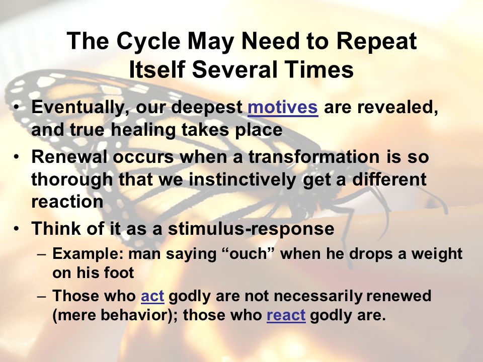 The Cycle May Need to Repeat Itself Several Times Eventually, our deepest motives are revealed, and true healing takes place Renewal occurs when a transformation is so thorough that we instinctively get a different reaction Think of it as a stimulus-response –Example: man saying ouch when he drops a weight on his foot –Those who act godly are not necessarily renewed (mere behavior); those who react godly are.