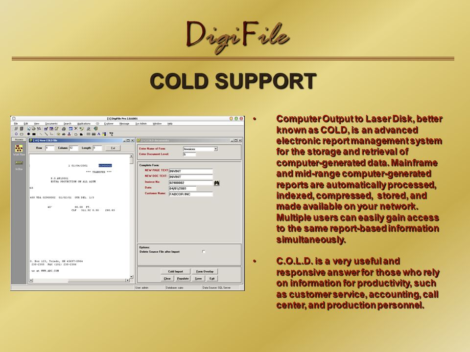 D igi F ile COLD SUPPORT Computer Output to Laser Disk, better known as COLD, is an advanced electronic report management system for the storage and retrieval of computer-generated data.
