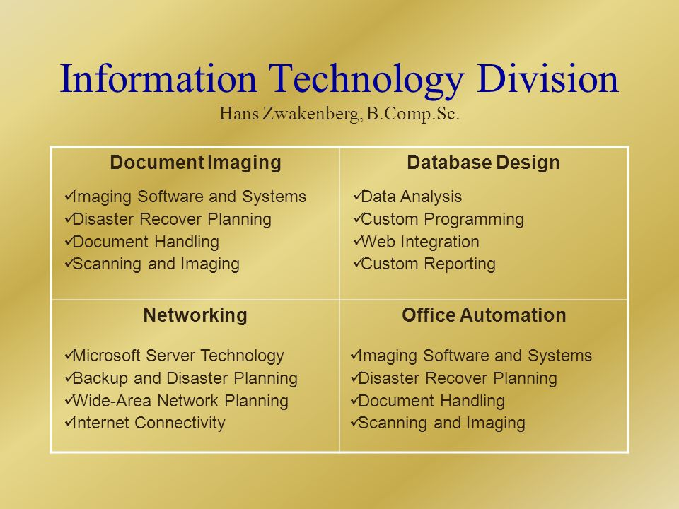 Document ImagingDatabase Design NetworkingOffice Automation Imaging Software and Systems Disaster Recover Planning Document Handling Scanning and Imaging Data Analysis Custom Programming Web Integration Custom Reporting Microsoft Server Technology Backup and Disaster Planning Wide-Area Network Planning Internet Connectivity Imaging Software and Systems Disaster Recover Planning Document Handling Scanning and Imaging Information Technology Division Hans Zwakenberg, B.Comp.Sc.