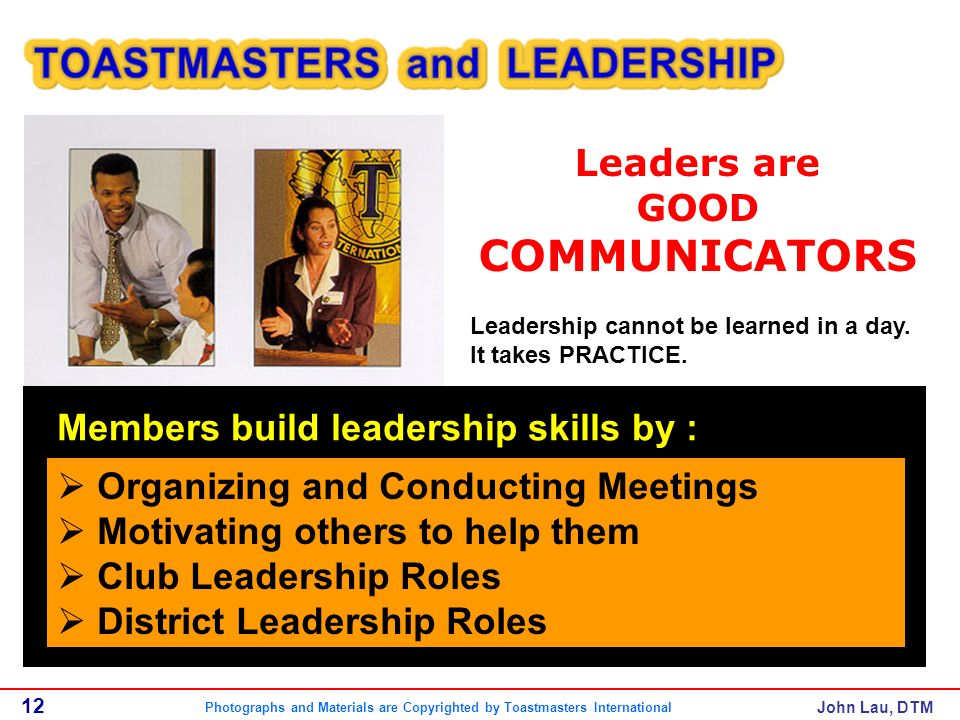 John Lau, DTM Leaders are GOOD COMMUNICATORS 12 Leadership cannot be learned in a day.