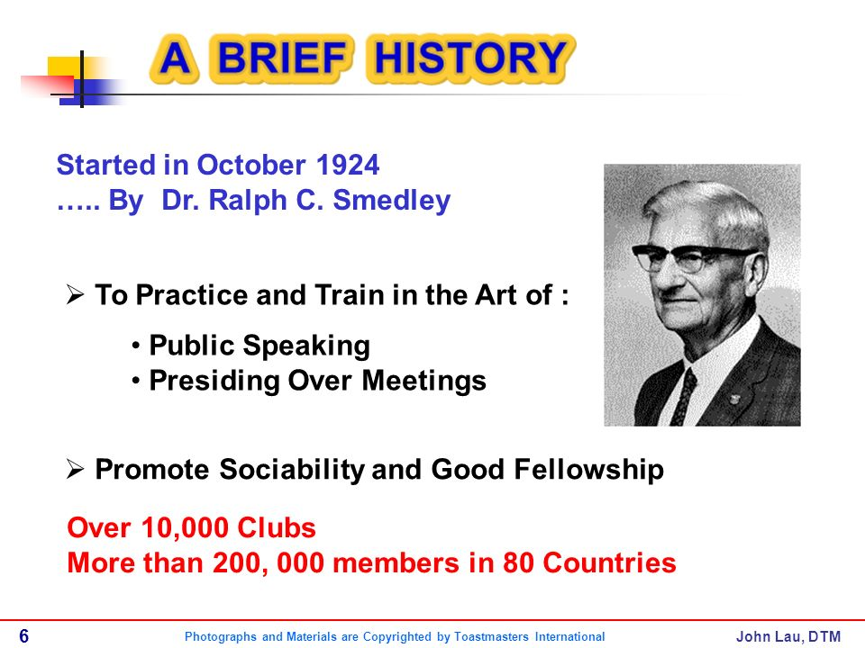 John Lau, DTM Over 10,000 Clubs More than 200, 000 members in 80 Countries To Practice and Train in the Art of : Public Speaking Presiding Over Meetings Promote Sociability and Good Fellowship Started in October 1924 …..